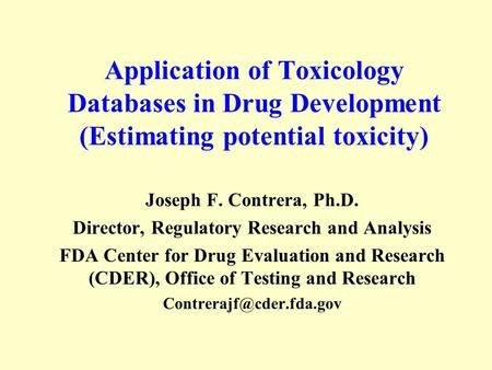 Application of Toxicology Databases in Drug Development (Estimating potential toxicity) Joseph F. Contrera, Ph.D. Director, Regulatory Research and Analysis.