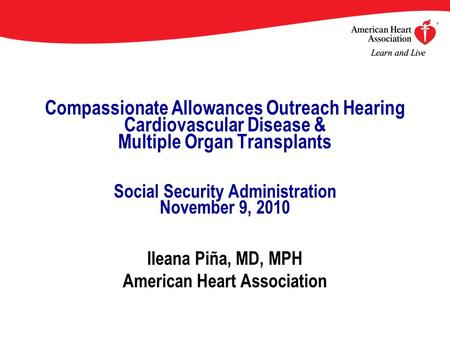 Compassionate Allowances Outreach Hearing Cardiovascular Disease & Multiple Organ Transplants Social Security Administration November 9, 2010 Ileana Piña,