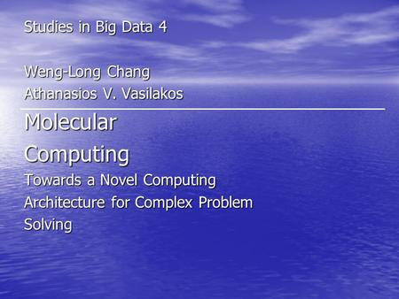 Studies in Big Data 4 Weng-Long Chang Athanasios V. Vasilakos MolecularComputing Towards a Novel Computing Architecture for Complex Problem Solving.