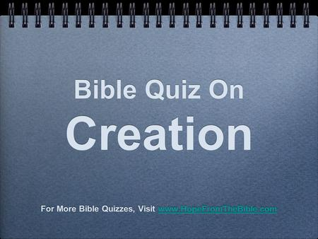 Bible Quiz On Creation For More Bible Quizzes, Visit www.HopeFromTheBible.comwww.HopeFromTheBible.com For More Bible Quizzes, Visit www.HopeFromTheBible.comwww.HopeFromTheBible.com.