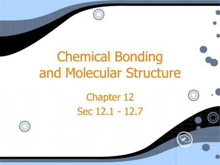 Chemical Bonding and Molecular Structure Chapter 12 Sec 12.1 - 12.7 Chapter 12 Sec 12.1 - 12.7.