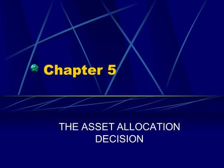 Chapter 5 THE ASSET ALLOCATION DECISION. Chapter 5 Questions What is asset allocation? What are four basic risk management strategies? How and why do.