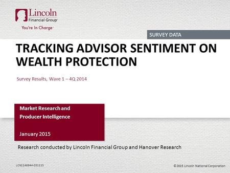 ©2015 Lincoln National Corporation LCN1146944-031115 TRACKING ADVISOR SENTIMENT ON WEALTH PROTECTION Survey Results, Wave 1 – 4Q 2014 Market Research and.