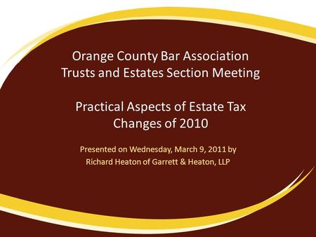 Orange County Bar Association Trusts and Estates Section Meeting Practical Aspects of Estate Tax Changes of 2010 Presented on Wednesday, March 9, 2011.