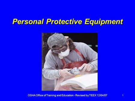 OSHA Office of Training and Education - Revised by TEEX 12/04/07 1 Personal Protective Equipment.