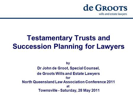 Testamentary Trusts and Succession Planning for Lawyers by Dr John de Groot, Special Counsel, de Groots Wills and Estate Lawyers for North Queensland Law.