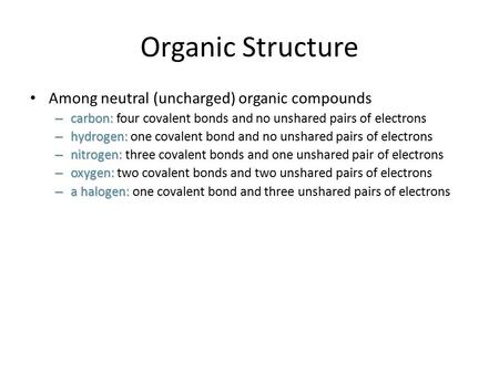 Organic Structure Among neutral (uncharged) organic compounds – carbon: – carbon: four covalent bonds and no unshared pairs of electrons – hydrogen: –