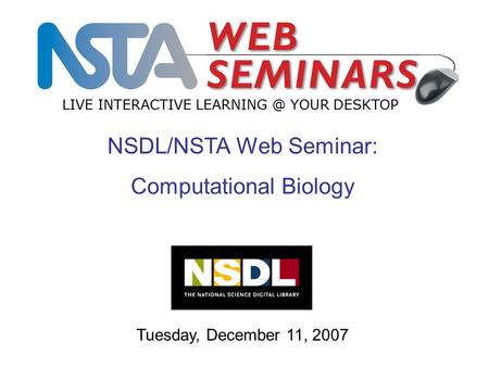 LIVE INTERACTIVE YOUR DESKTOP Tuesday, December 11, 2007 NSDL/NSTA Web Seminar: Computational Biology.