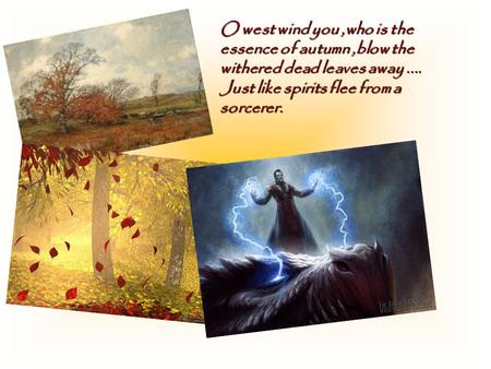 O west wind you,who is the essence of autumn,blow the withered dead leaves away.... Just like spirits flee from a sorcerer.