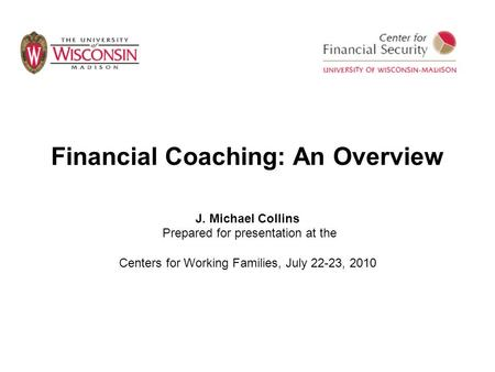 Financial Coaching: An Overview J. Michael Collins Prepared for presentation at the Centers for Working Families, July 22-23, 2010.