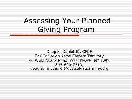Assessing Your Planned Giving Program Doug McDaniel JD, CFRE The Salvation Army Eastern Territory 440 West Nyack Road, West Nyack, NY 10994 845-620-7319,