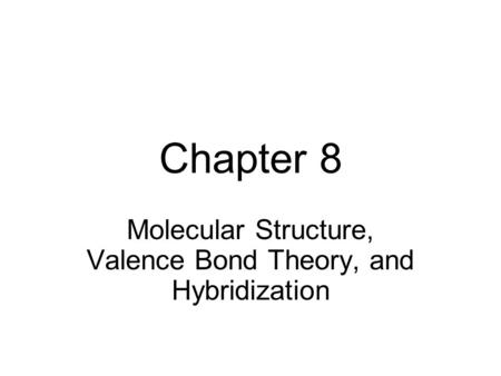 Chapter 8 Molecular Structure, Valence Bond Theory, and Hybridization.