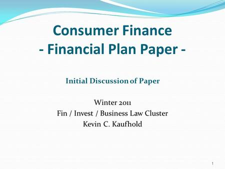 Consumer Finance - Financial Plan Paper - Initial Discussion of Paper Winter 2011 Fin / Invest / Business Law Cluster Kevin C. Kaufhold 1.