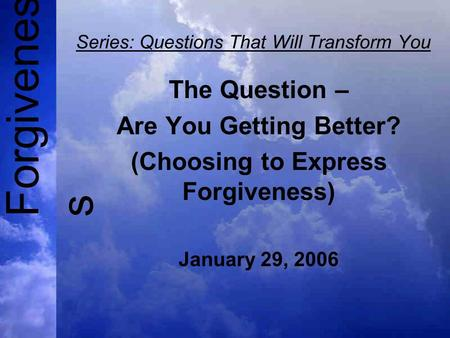 Forgivenes s Series: Questions That Will Transform You The Question – Are You Getting Better? (Choosing to Express Forgiveness) January 29, 2006.