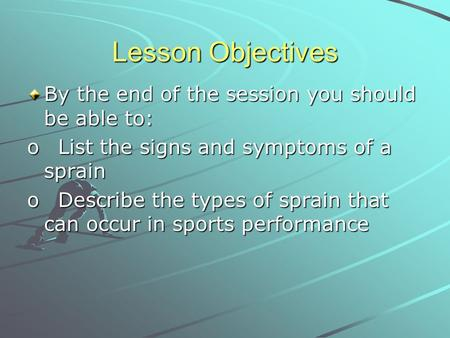 Lesson Objectives By the end of the session you should be able to: o List the signs and symptoms of a sprain o Describe the types of sprain that can occur.