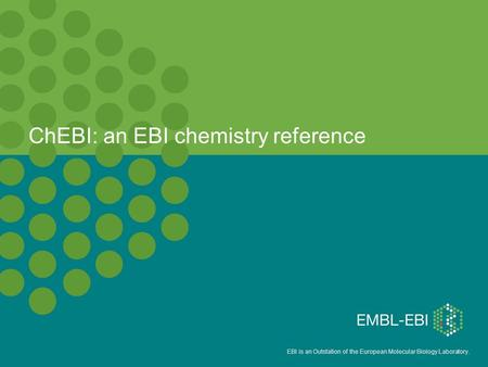 EBI is an Outstation of the European Molecular Biology Laboratory. ChEBI: an EBI chemistry reference.