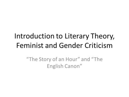 "Introduction to Literary Theory, Feminist and Gender Criticism ""The Story of an Hour"" and ""The English Canon"""