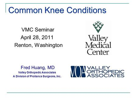 Common Knee Conditions VMC Seminar April 28, 2011 Renton, Washington Fred Huang, MD Valley Orthopedic Associates A Division of Proliance Surgeons, Inc.
