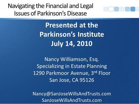 Navigating the Financial and Legal Issues of Parkinson's Disease Presented at the Parkinson's Institute July 14, 2010 Nancy Williamson, Esq. Specializing.
