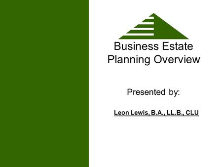 Business Estate Planning Overview Presented by: Leon Lewis, B.A., LL.B., CLU.