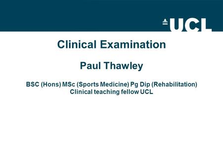 Clinical Examination Paul Thawley BSC (Hons) MSc (Sports Medicine) Pg Dip (Rehabilitation) Clinical teaching fellow UCL.