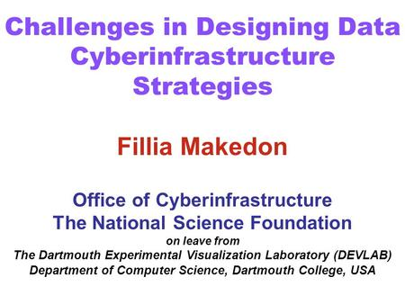 Challenges in Designing Data Cyberinfrastructure Strategies Fillia Makedon Office of Cyberinfrastructure The National Science Foundation on leave from.