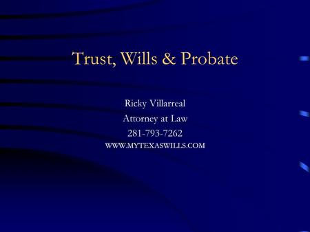 Trust, Wills & Probate Ricky Villarreal Attorney at Law 281-793-7262 WWW.MYTEXASWILLS.COM.