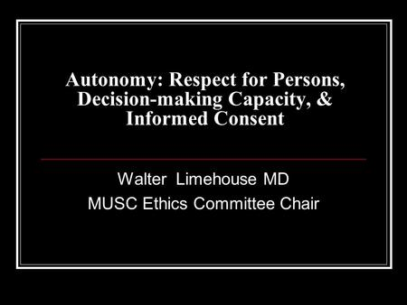 Autonomy: Respect for Persons, Decision-making Capacity, & Informed Consent Walter Limehouse MD MUSC Ethics Committee Chair.