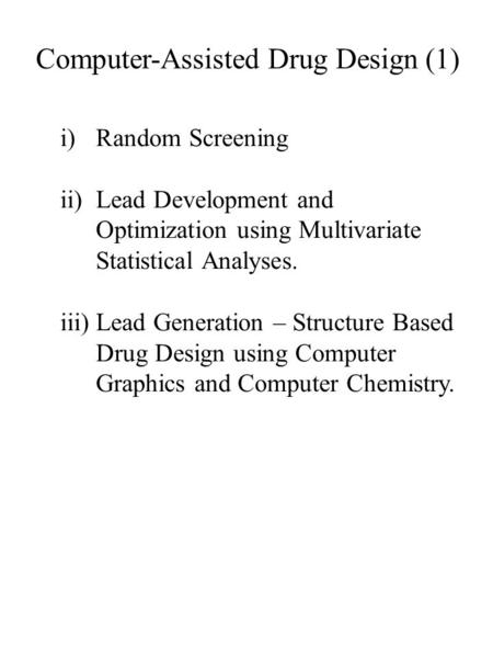 Computer-Assisted Drug Design (1) i)Random Screening ii)Lead Development and Optimization using Multivariate Statistical Analyses. iii)Lead Generation.