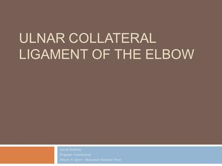 ULNAR COLLATERAL LIGAMENT OF THE ELBOW Jacob Kotlicky Program Coordinator Return to Sport – Memorial Hospital West.
