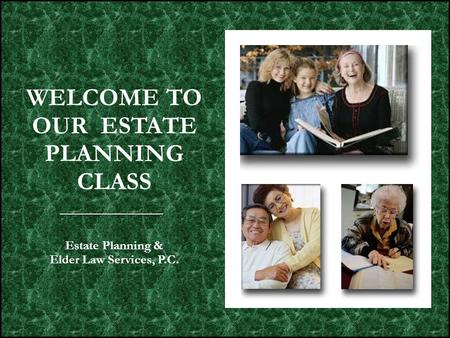 WELCOME TO OUR ESTATE PLANNING CLASS Estate Planning & Elder Law Services, P.C.