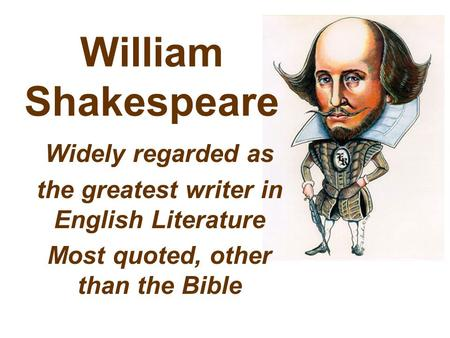 William Shakespeare Widely regarded as the greatest writer in English Literature Most quoted, other than the Bible.