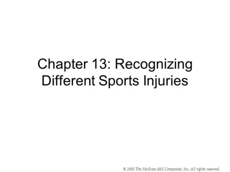 © 2005 The McGraw-Hill Companies, Inc. All rights reserved. Chapter 13: Recognizing Different Sports Injuries.