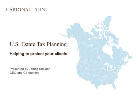 U.S. Estate Tax Planning Helping to protect your clients Presented by James Sheldon CEO and Co-founder.