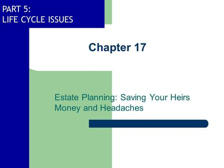 PART 5: LIFE CYCLE ISSUES Chapter 17 Estate Planning: Saving Your Heirs Money and Headaches.