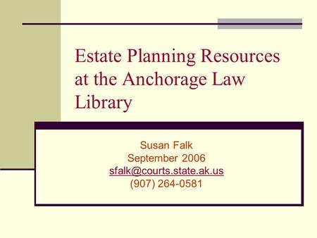 Estate Planning Resources at the Anchorage Law Library Susan Falk September 2006 (907) 264-0581.