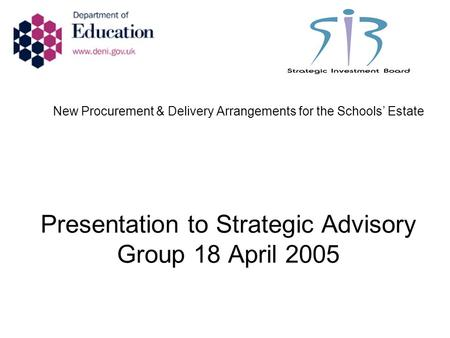 New Procurement & Delivery Arrangements for the Schools' Estate Presentation to Strategic Advisory Group 18 April 2005.