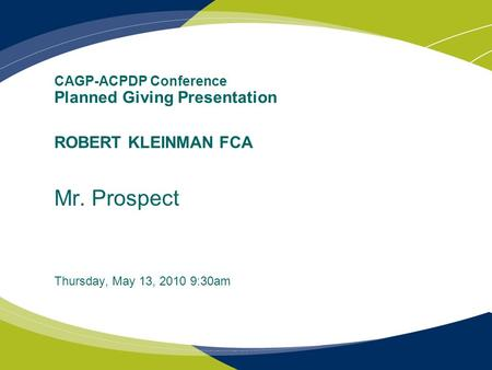 CAGP-ACPDP Conference Planned Giving Presentation ROBERT KLEINMAN FCA Mr. Prospect Thursday, May 13, 2010 9:30am.