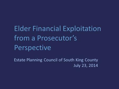 Elder Financial Exploitation from a Prosecutor's Perspective Estate Planning Council of South King County July 23, 2014.