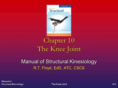Manual of Structural Kinesiology The Knee Joint 10-1 Chapter 10 The Knee Joint Manual of Structural Kinesiology R.T. Floyd, EdD, ATC, CSCS.