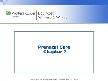 Copyright © 2010 Wolters Kluwer Health | Lippincott Williams & Wilkins Prenatal Care Chapter 7.