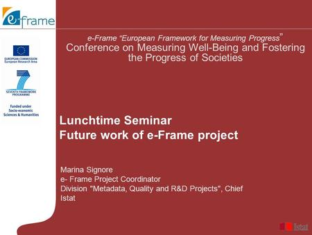 "Marina Signore e- Frame Project Coordinator Division Metadata, Quality and R&D Projects, Chief Istat e-Frame ""European Framework for Measuring Progress."