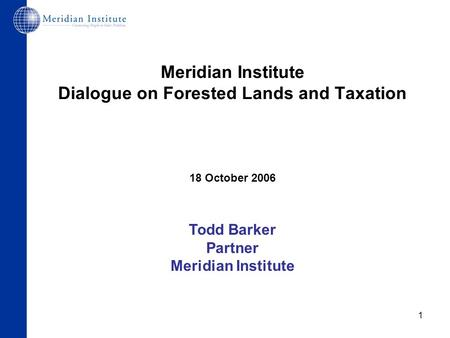 1 Meridian Institute Dialogue on Forested Lands and Taxation 18 October 2006 Todd Barker Partner Meridian Institute.