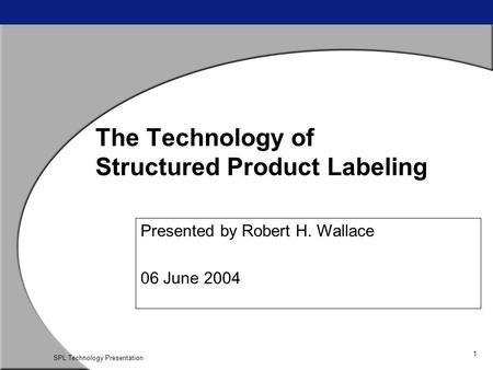 1 SPL Technology Presentation The Technology of Structured Product Labeling Presented by Robert H. Wallace 06 June 2004.