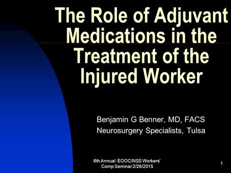 6th Annual EOOC/NSS Workers' Comp Seminar 2/26/2015 1 The Role of Adjuvant Medications in the Treatment of the Injured Worker Benjamin G Benner, MD, FACS.