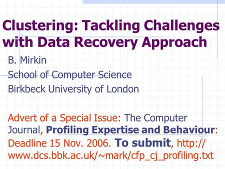 Clustering: Tackling Challenges with Data Recovery Approach B. Mirkin School of Computer Science Birkbeck University of London Advert of a Special Issue: