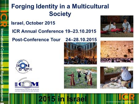 Forging Identity in a Multicultural Society Israel, October 2015 ICR Annual Conference 19–23.10.2015 Post-Conference Tour 24–28.10.2015 2015 in Israel.