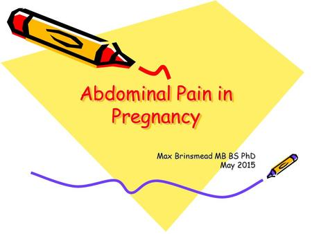 Abdominal Pain in Pregnancy Max Brinsmead MB BS PhD May 2015.