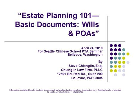 """Estate Planning 101— Basic Documents: Wills & POAs"" April 24, 2010 For Seattle Chinese School PTA Seminar Bellevue, Washington By Steve Chianglin, Esq."