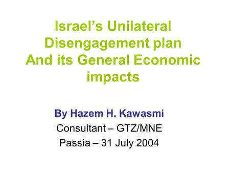 Israel's Unilateral Disengagement plan And its General Economic impacts By Hazem H. Kawasmi Consultant – GTZ/MNE Passia – 31 July 2004.